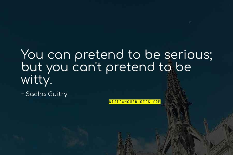 My Little Fashionista Quotes By Sacha Guitry: You can pretend to be serious; but you