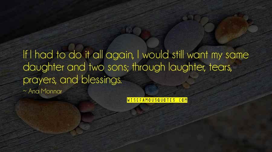 My Love For My Daughter Quotes By Ana Monnar: If I had to do it all again,