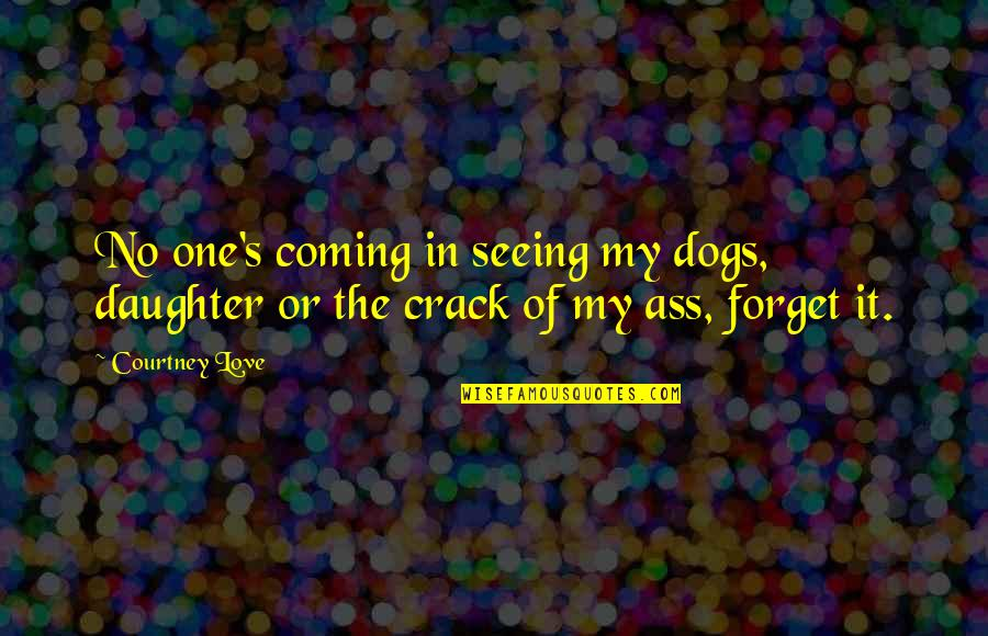 My Love For My Daughter Quotes By Courtney Love: No one's coming in seeing my dogs, daughter