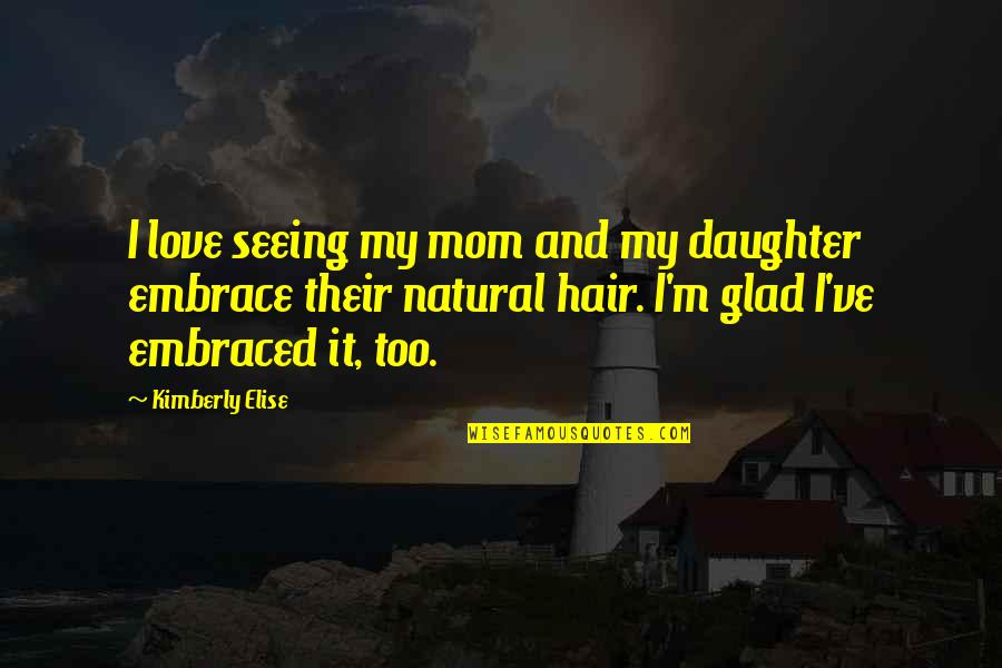 My Love For My Daughter Quotes By Kimberly Elise: I love seeing my mom and my daughter