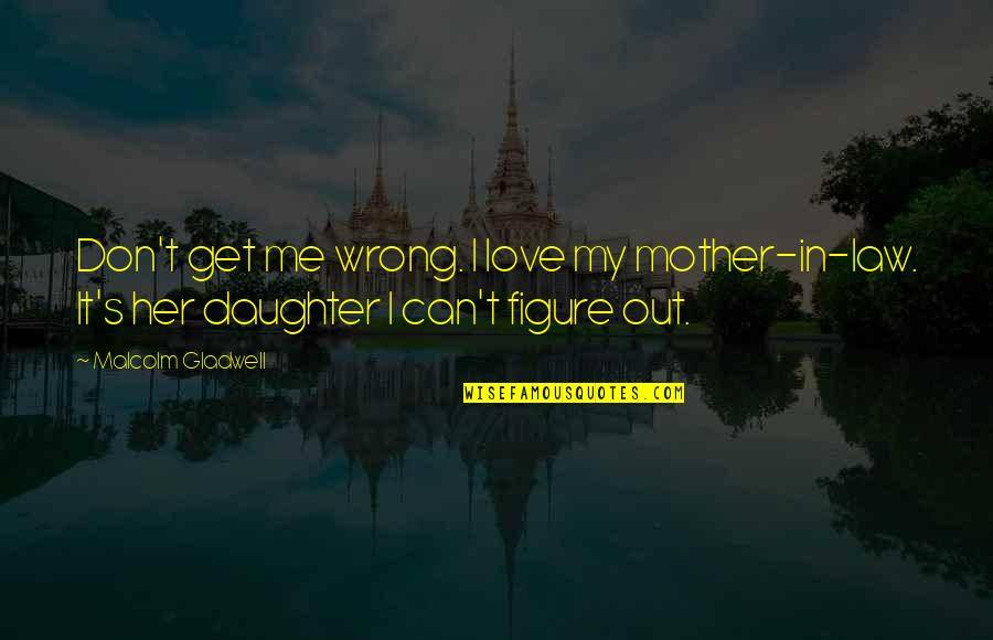 My Love For My Daughter Quotes By Malcolm Gladwell: Don't get me wrong. I love my mother-in-law.