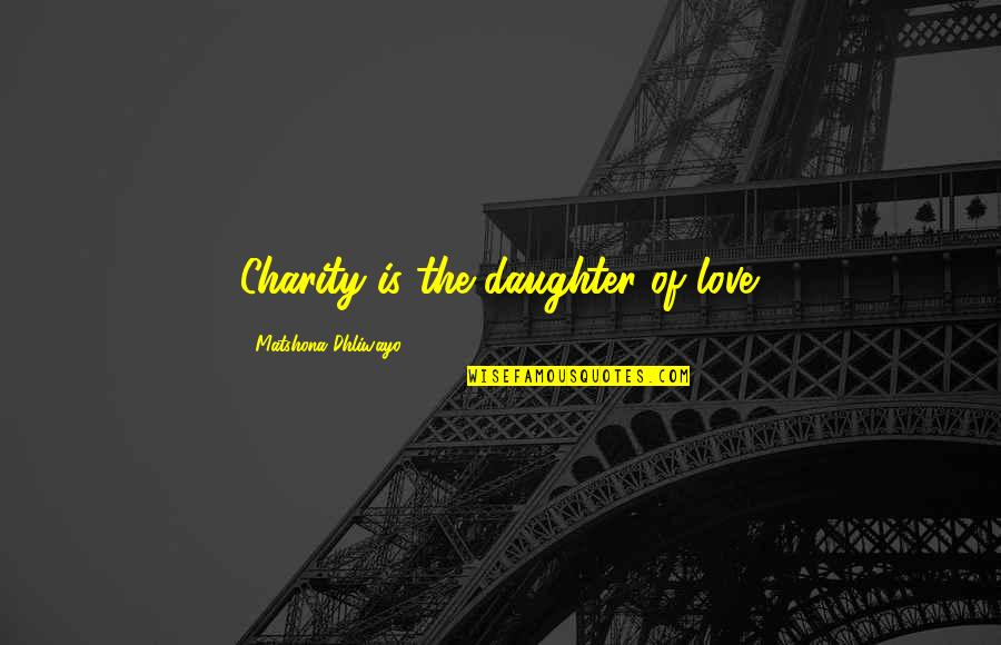 My Love For My Daughter Quotes By Matshona Dhliwayo: Charity is the daughter of love.