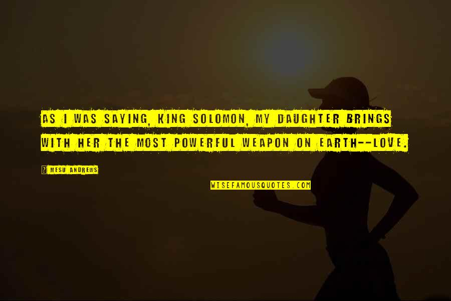 My Love For My Daughter Quotes By Mesu Andrews: As I was saying, King Solomon, my daughter