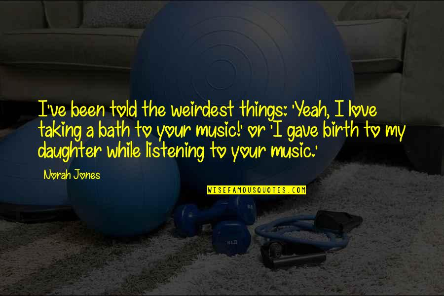 My Love For My Daughter Quotes By Norah Jones: I've been told the weirdest things: 'Yeah, I