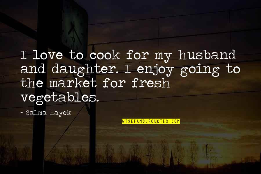 My Love For My Daughter Quotes By Salma Hayek: I love to cook for my husband and