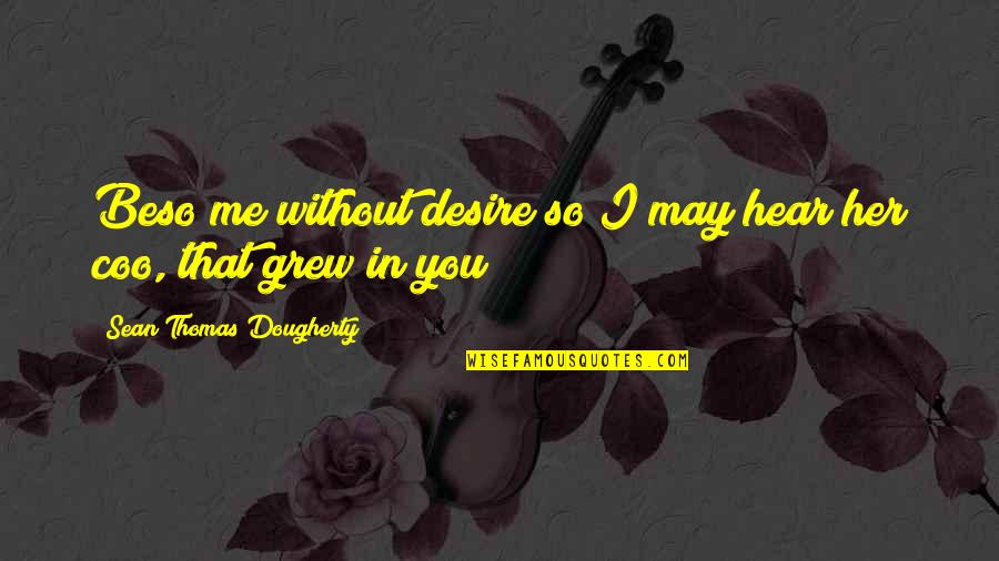 My Love For My Daughter Quotes By Sean Thomas Dougherty: Beso me without desire so I may hear