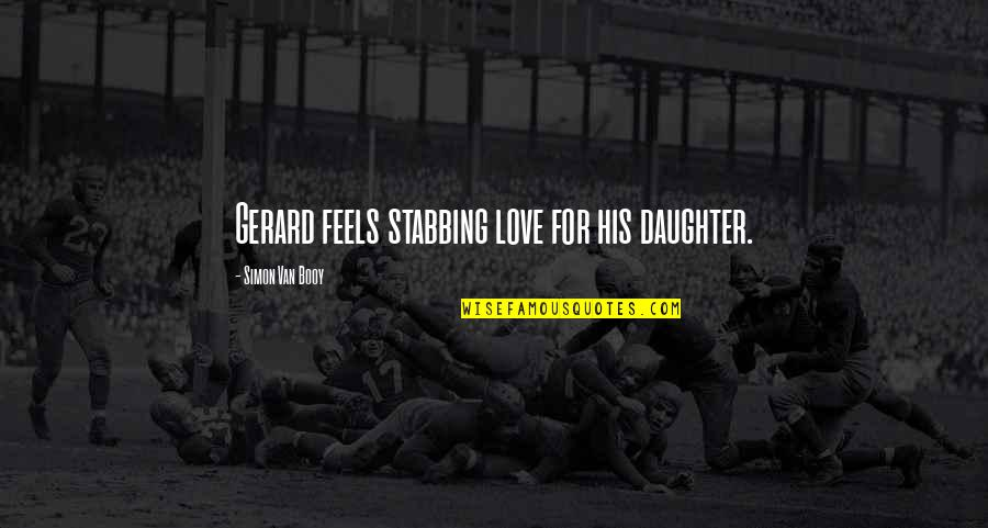 My Love For My Daughter Quotes By Simon Van Booy: Gerard feels stabbing love for his daughter.