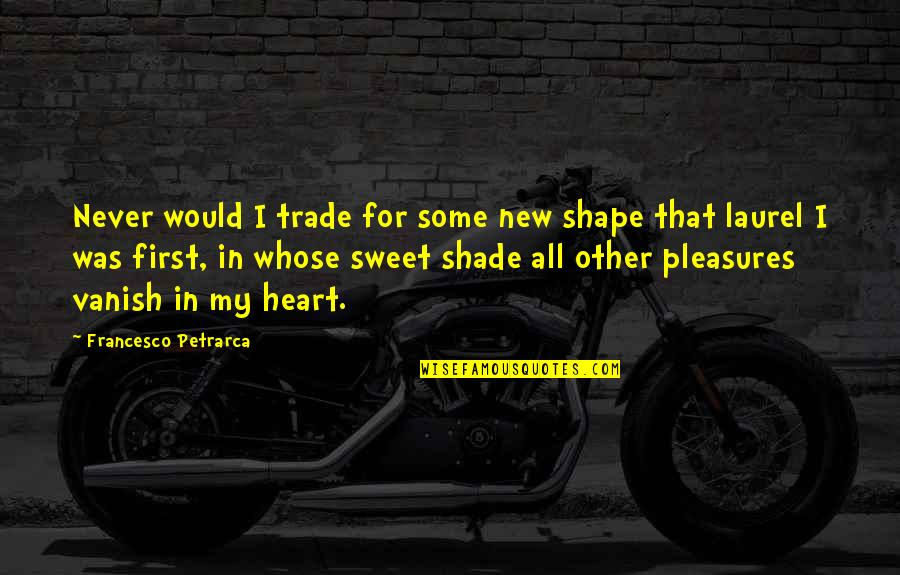 My Love For Quotes By Francesco Petrarca: Never would I trade for some new shape