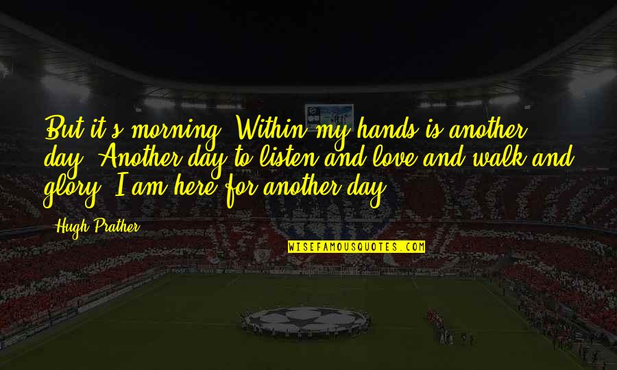 My Love For Quotes By Hugh Prather: But it's morning. Within my hands is another