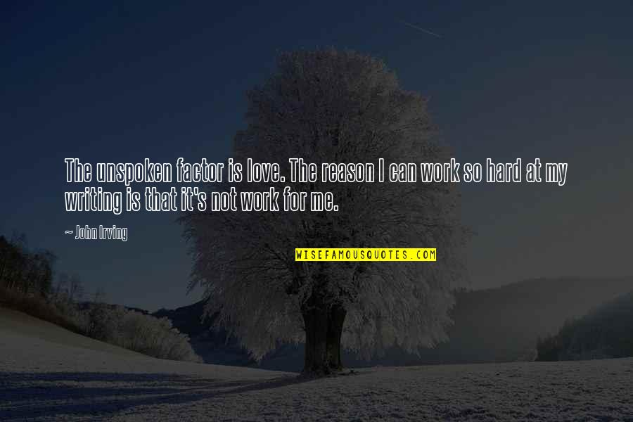 My Love For Quotes By John Irving: The unspoken factor is love. The reason I