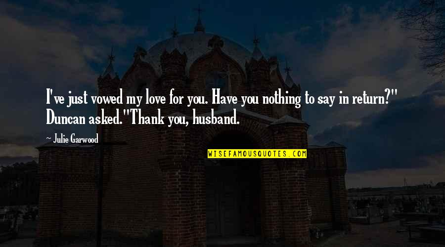 My Love For Quotes By Julie Garwood: I've just vowed my love for you. Have