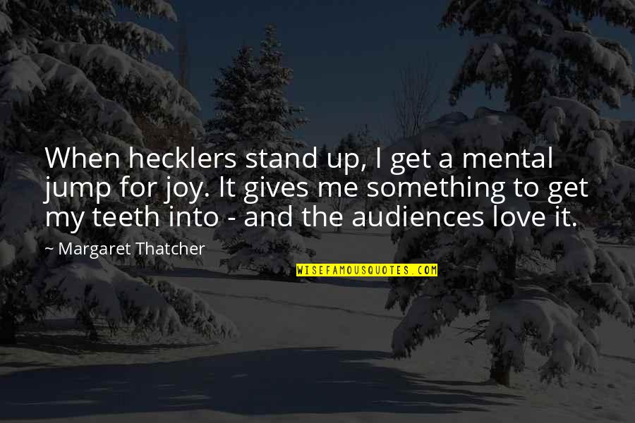 My Love For Quotes By Margaret Thatcher: When hecklers stand up, I get a mental