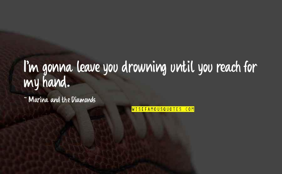 My Love For Quotes By Marina And The Diamonds: I'm gonna leave you drowning until you reach