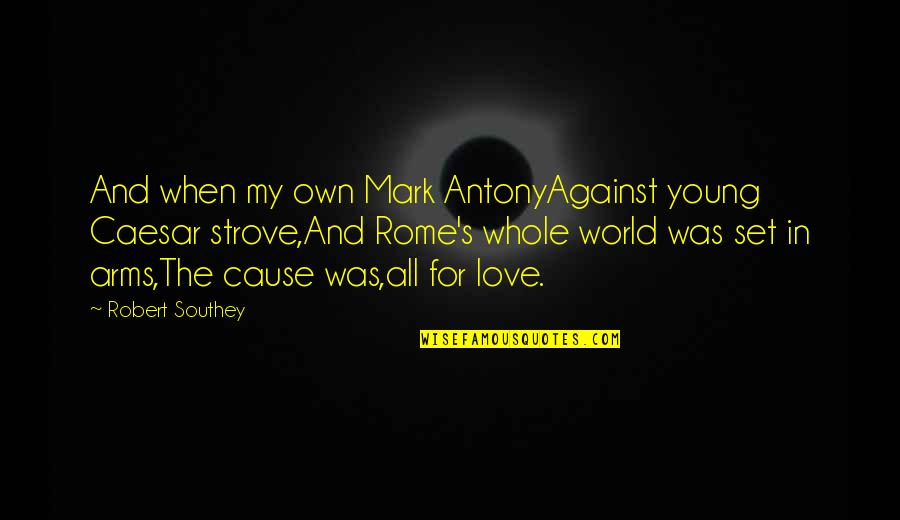 My Love For Quotes By Robert Southey: And when my own Mark AntonyAgainst young Caesar