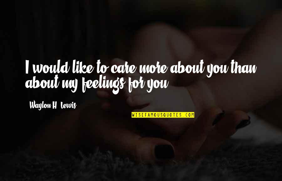 My Love For Quotes By Waylon H. Lewis: I would like to care more about you
