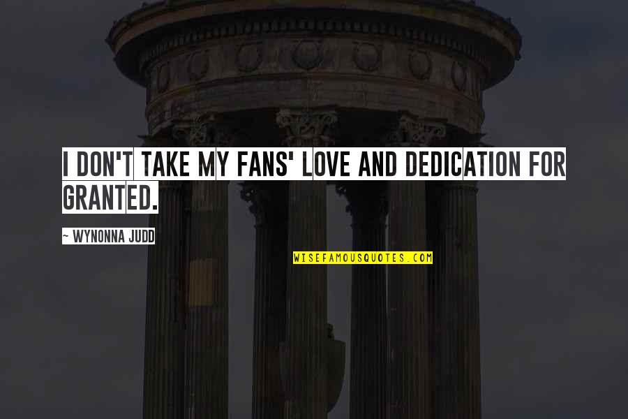 My Love For Quotes By Wynonna Judd: I don't take my fans' love and dedication