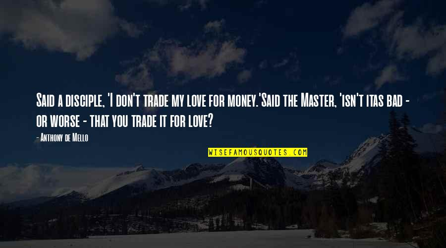 My Love For You Quotes By Anthony De Mello: Said a disciple, 'I don't trade my love