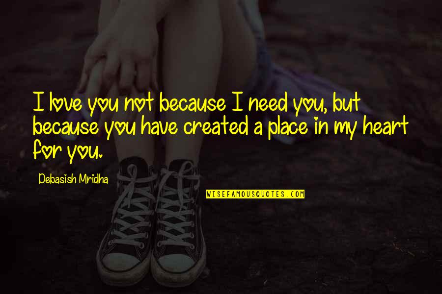 My Love For You Quotes By Debasish Mridha: I love you not because I need you,