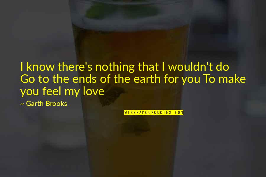 My Love For You Quotes By Garth Brooks: I know there's nothing that I wouldn't do