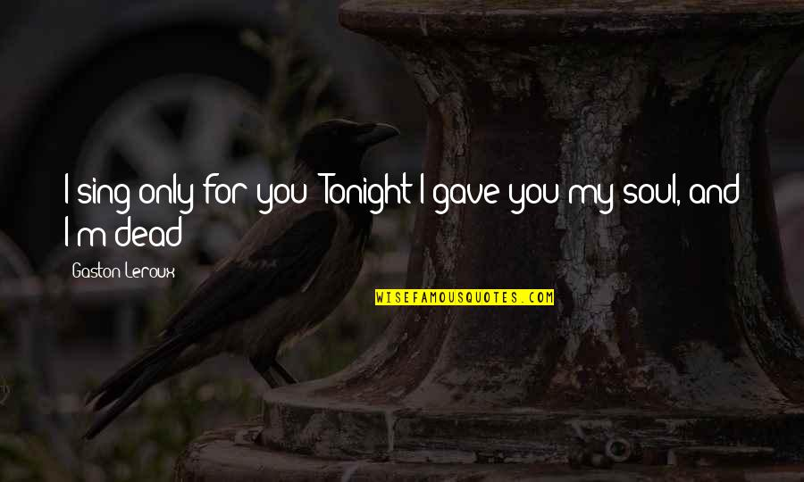 My Love For You Quotes By Gaston Leroux: I sing only for you! Tonight I gave