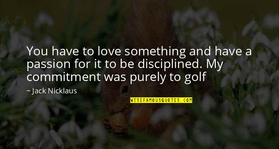 My Love For You Quotes By Jack Nicklaus: You have to love something and have a