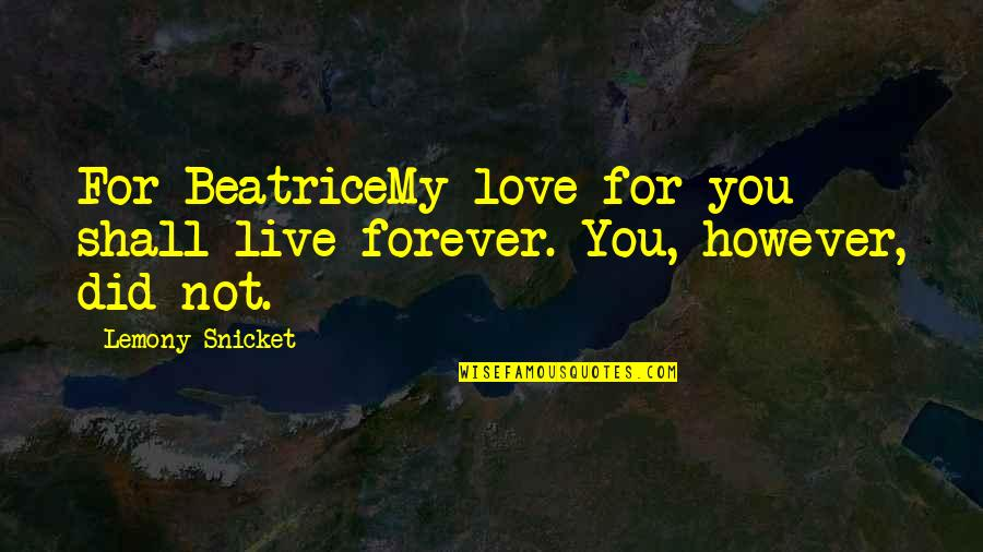 My Love For You Quotes By Lemony Snicket: For BeatriceMy love for you shall live forever.