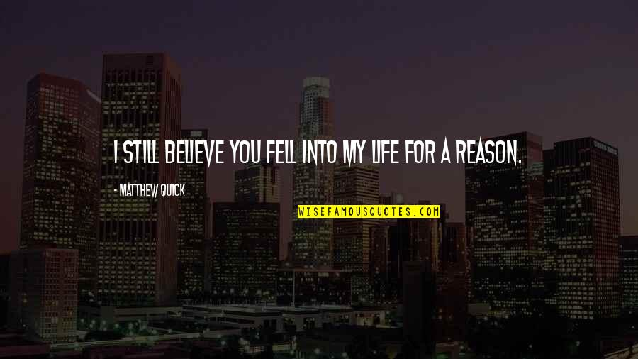 My Love For You Quotes By Matthew Quick: I still believe you fell into my life