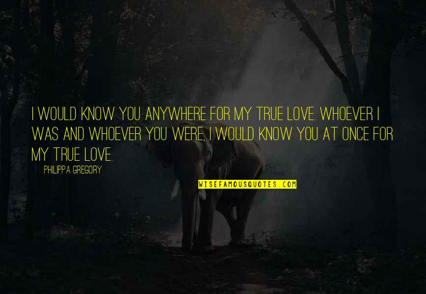 My Love For You Quotes By Philippa Gregory: I would know you anywhere for my true