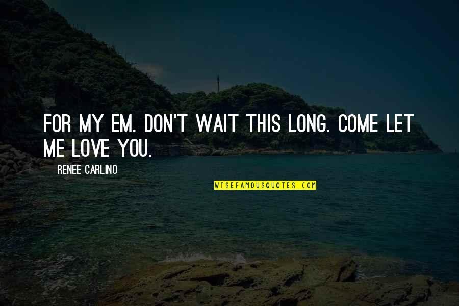 My Love For You Quotes By Renee Carlino: For my Em. Don't wait this long. Come