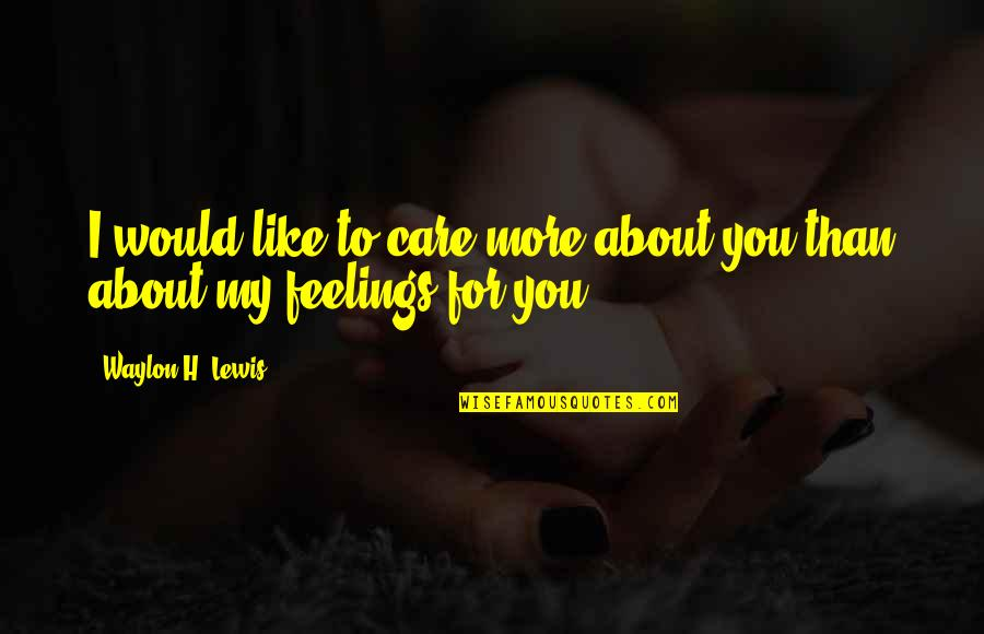 My Love For You Quotes By Waylon H. Lewis: I would like to care more about you
