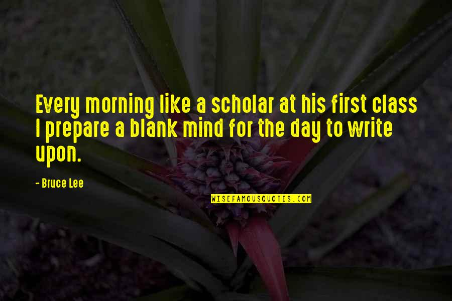 My Mind Is Blank Quotes By Bruce Lee: Every morning like a scholar at his first