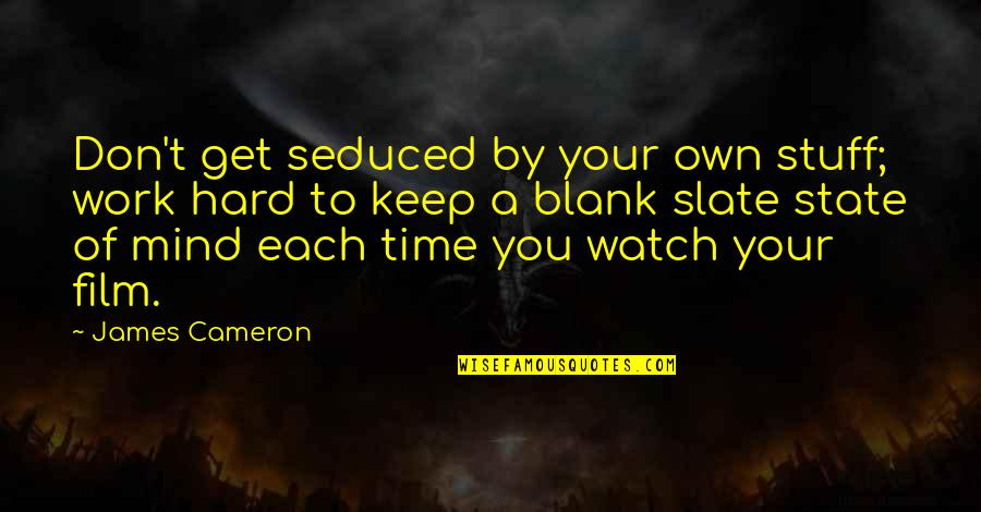 My Mind Is Blank Quotes By James Cameron: Don't get seduced by your own stuff; work
