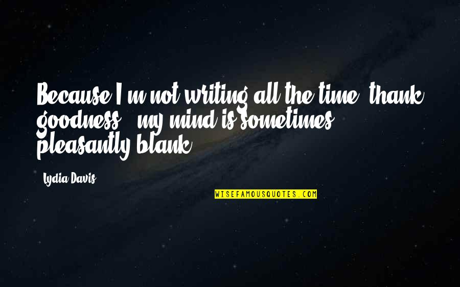 My Mind Is Blank Quotes By Lydia Davis: Because I'm not writing all the time (thank