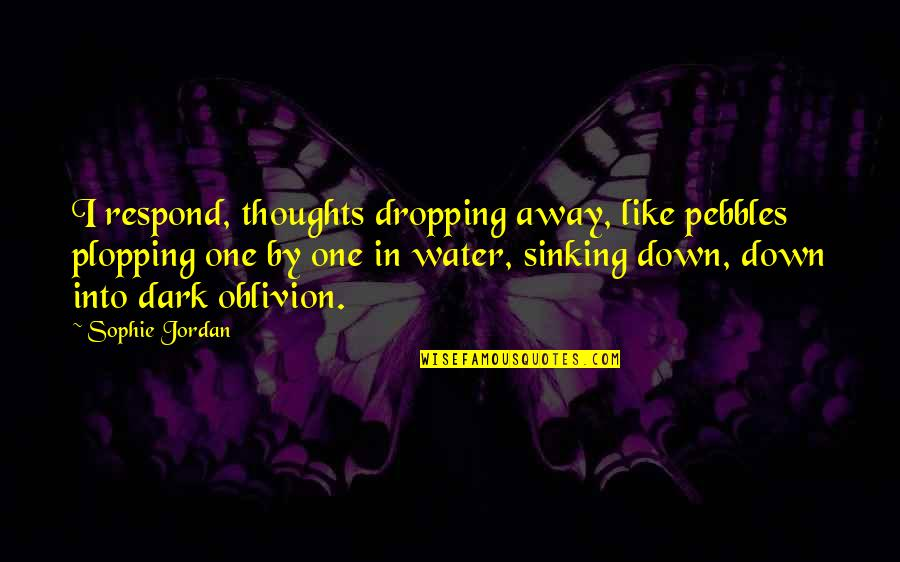 My Mind Is Blank Quotes By Sophie Jordan: I respond, thoughts dropping away, like pebbles plopping