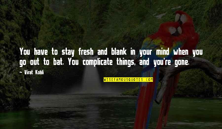 My Mind Is Blank Quotes By Virat Kohli: You have to stay fresh and blank in
