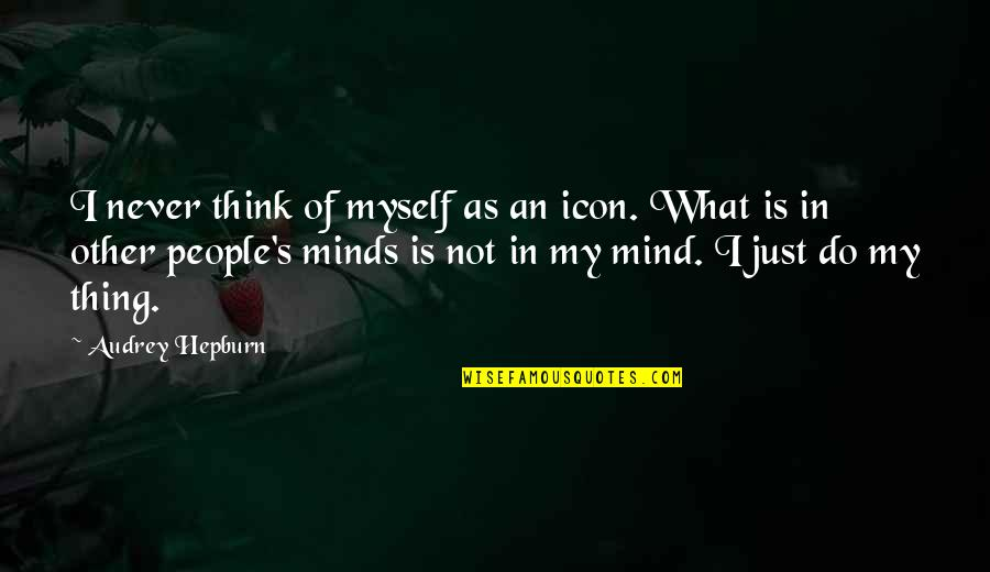 My Mind Quotes By Audrey Hepburn: I never think of myself as an icon.