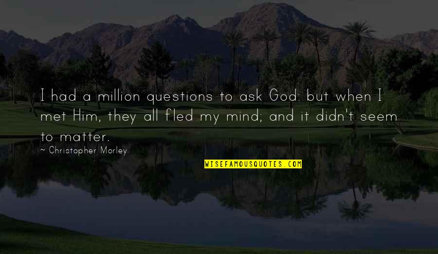 My Mind Quotes By Christopher Morley: I had a million questions to ask God: