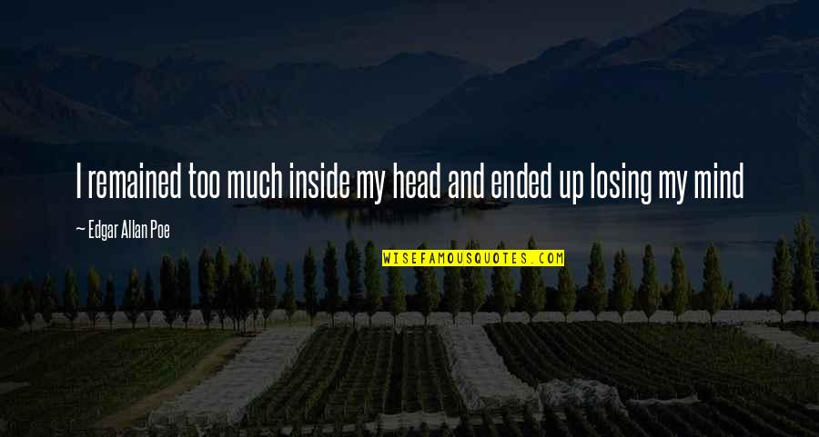 My Mind Quotes By Edgar Allan Poe: I remained too much inside my head and