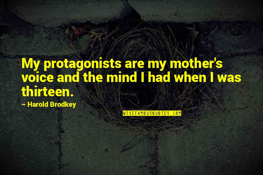 My Mind Quotes By Harold Brodkey: My protagonists are my mother's voice and the