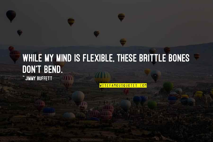 My Mind Quotes By Jimmy Buffett: While my mind is flexible, these brittle bones