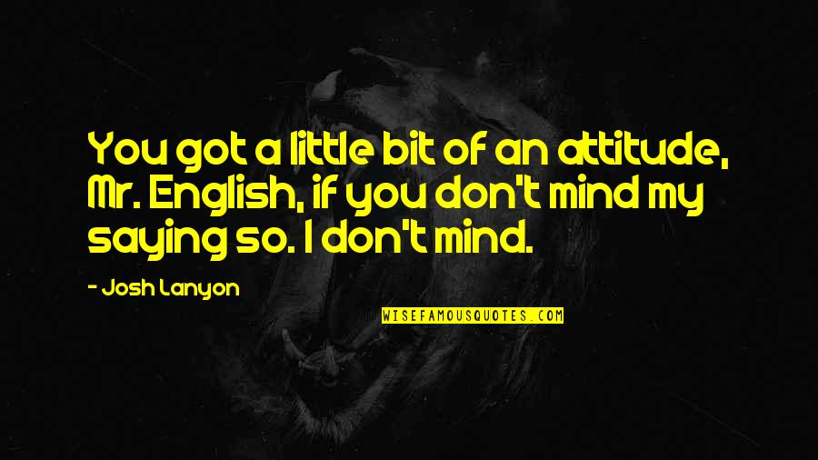 My Mind Quotes By Josh Lanyon: You got a little bit of an attitude,