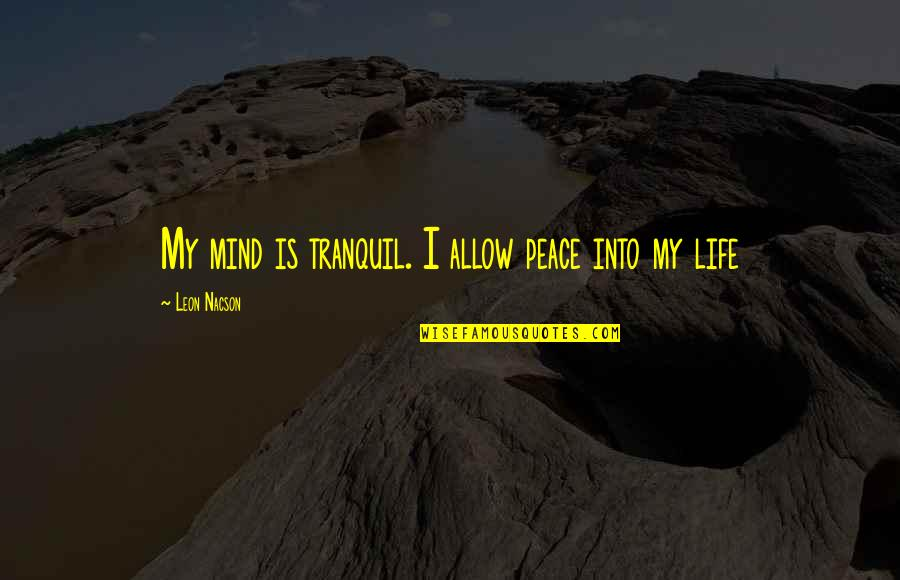 My Mind Quotes By Leon Nacson: My mind is tranquil. I allow peace into