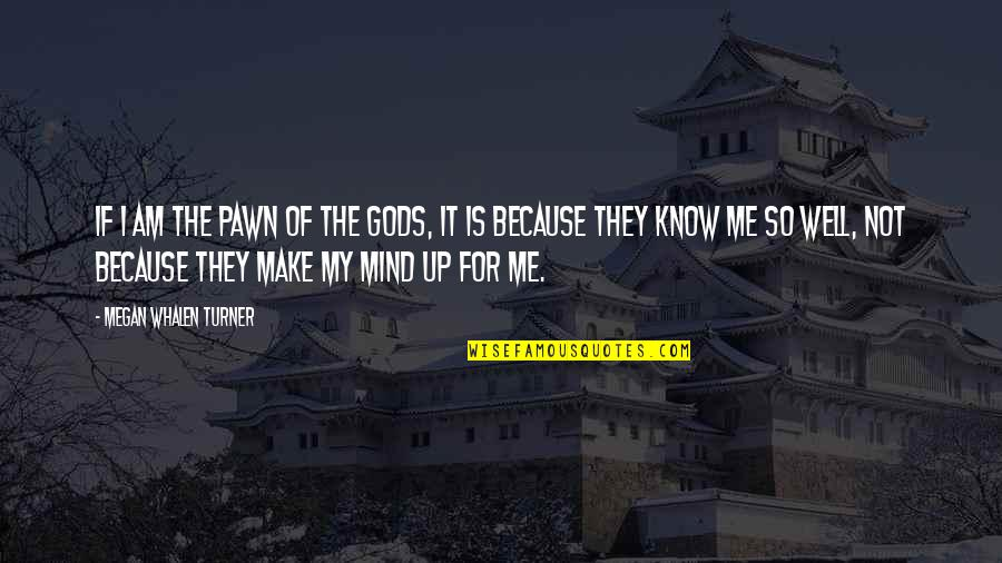 My Mind Quotes By Megan Whalen Turner: If I am the pawn of the gods,