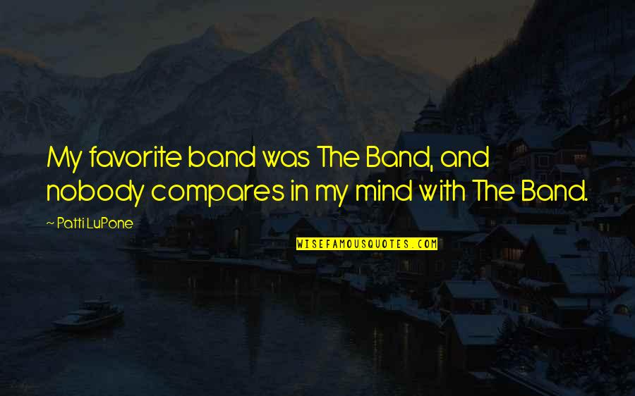 My Mind Quotes By Patti LuPone: My favorite band was The Band, and nobody
