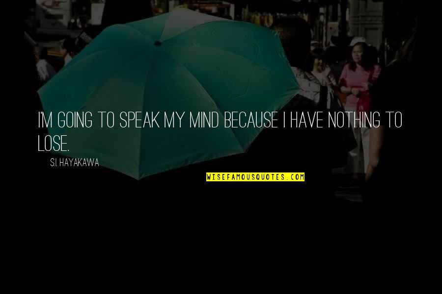 My Mind Quotes By S.I. Hayakawa: I'm going to speak my mind because I