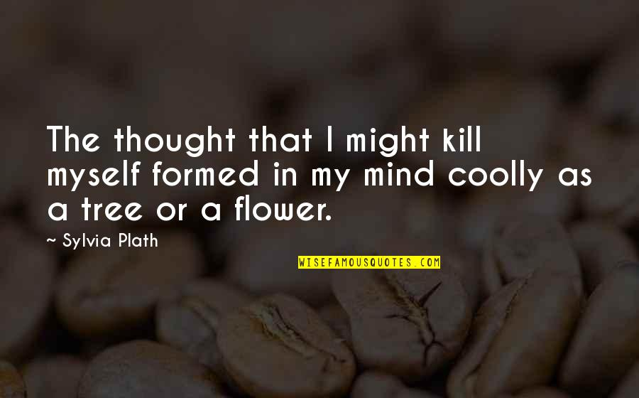 My Mind Quotes By Sylvia Plath: The thought that I might kill myself formed
