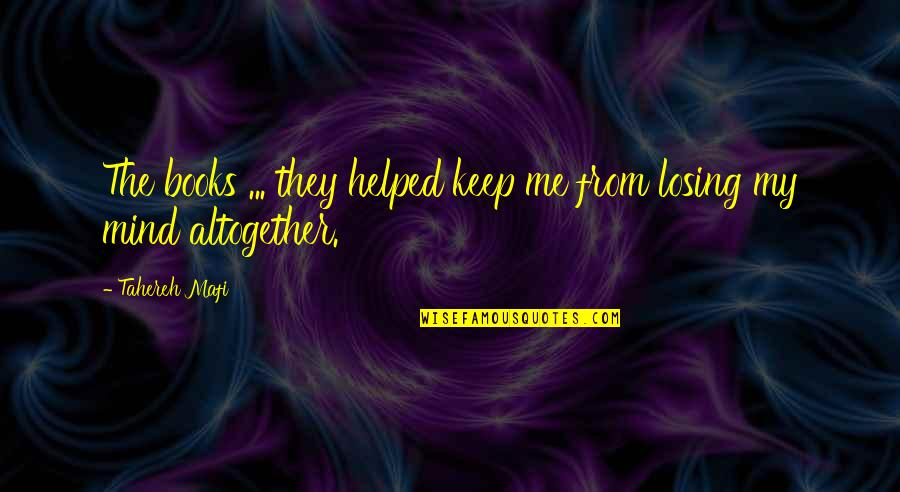 My Mind Quotes By Tahereh Mafi: The books ... they helped keep me from