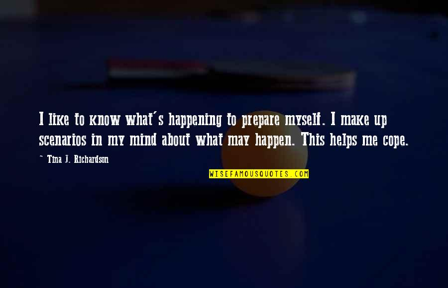 My Mind Quotes By Tina J. Richardson: I like to know what's happening to prepare