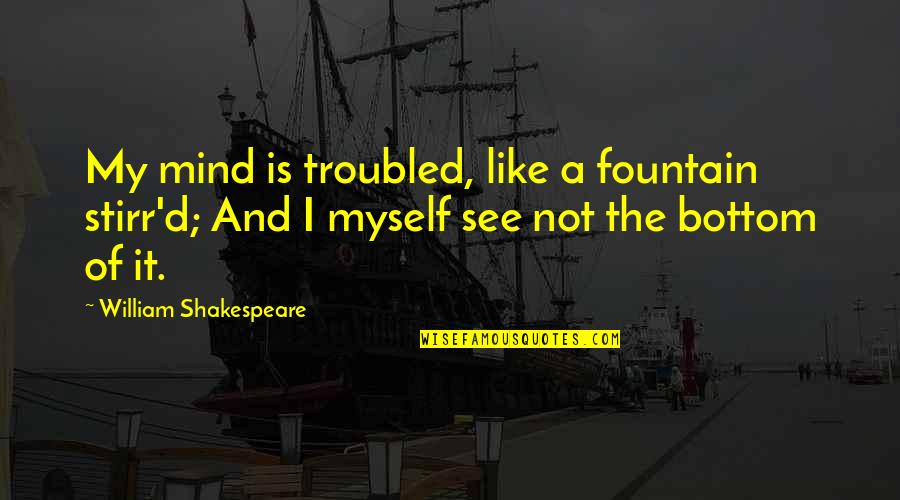 My Mind Quotes By William Shakespeare: My mind is troubled, like a fountain stirr'd;