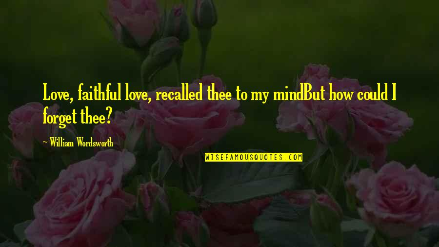 My Mind Quotes By William Wordsworth: Love, faithful love, recalled thee to my mindBut